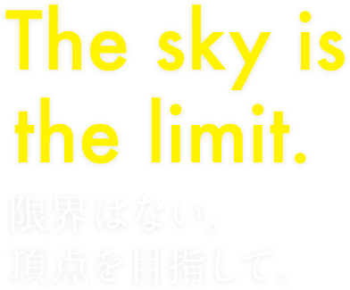 The sky is the limit.限界はない。頂点を目指して。